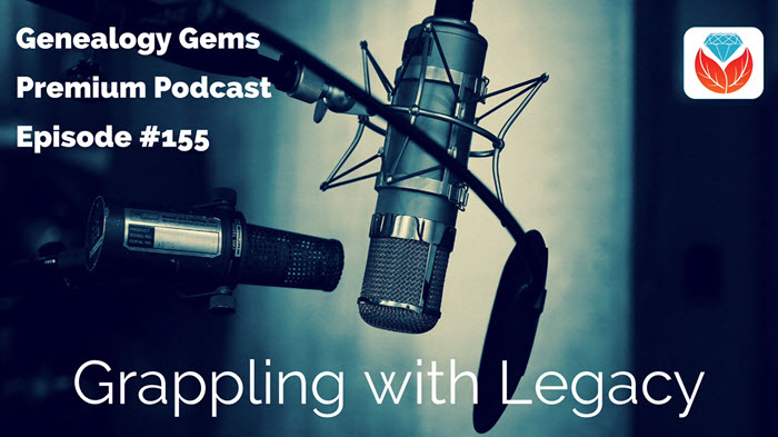 Genealogy Gems Premium Podcast Episode 155: Grappling with a Unique Family Legacy
