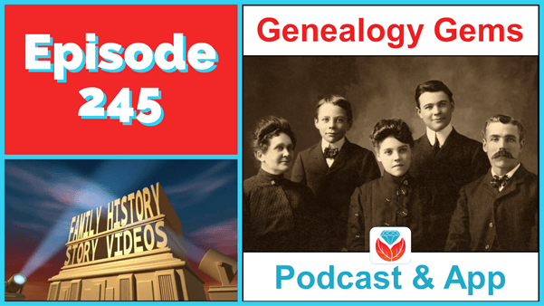 Genealogy Gems Podcast Episode 245 – Telling Your Family's Story with Video